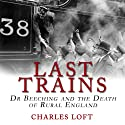 Last Trains: Dr Beeching and the Death of Rural England Audiobook by Charles Loft Narrated by Michael Fenton Stevens