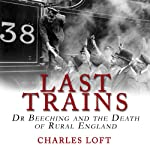 Last Trains: Dr Beeching and the Death of Rural England | Charles Loft