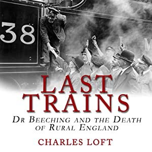 Last Trains: Dr Beeching and the Death of Rural England | [Charles Loft]