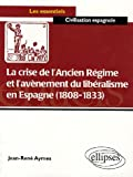 La crise de l'Ancien Rgime et l'avnement du libralisme en Espagne (1808-1833) : Essai d'histoire politico-culturelle