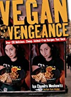 Vegan With a Vengeance: Over 150 Delicious, Cheap, Animal-Free, Recipes that Rock