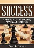 SUCCESS: 4 KEYS TO A LIFE OF SUCCESS, POWER AND INFLUENCE (SUCCESS HABITS, MINDSET, PRINCIPLES Book 1)