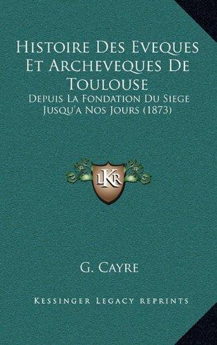 Histoire Des Eveques Et Archeveques de Toulouse: Depuis La Fondation Du Siege Jusqu'a Nos Jours (1873)