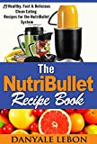 Quick and Easy Meals: Nutribullet Recipe Book: 25 Healthy, Fast & Delicious Clean Eating Recipes for the Nutribullet System (Easy Meals and Smoothies for Nutritious Eating Cookbook for Busy People)