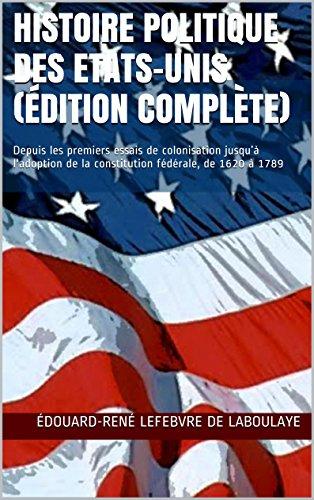 Édouard-René Lefebvre de Laboulaye - Histoire politique des Etats-Unis (édition complète): Depuis les premiers essais de colonisation jusqu'à l'adoption de la constitution fédérale, de 1620 à 1789 (French Edition)