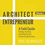 Architect and Entrepreneur: A Field Guide: Building, Branding, and Marketing Your Startup Design Business | Eric W Reinholdt