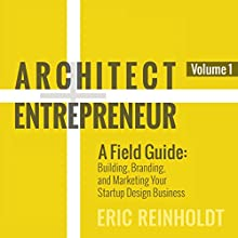 Architect and Entrepreneur: A Field Guide: Building, Branding, and Marketing Your Startup Design Business Audiobook by Eric W Reinholdt Narrated by Eric W Reinholdt