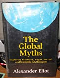 img - for The Global Myths: Exploring Primitive, Pagan, Sacred, and Scientific Mythology book / textbook / text book