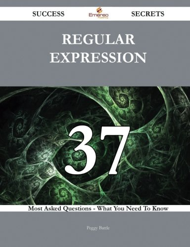 Regular expression 37 Success Secrets - 37 Most Asked Questions On Regular expression - What You Need To Know