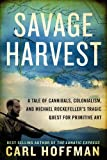 Savage Harvest: A Tale of Cannibals, Colonialism, and Michael Rockefellers Tragic Quest for Primitive Art