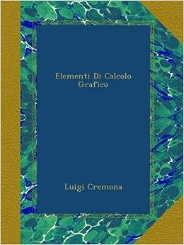 Elementi Di Calcolo Grafico (Italian Edition): Luigi Cremona: Amazon