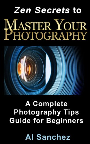 Zen Secrets to Master Your Photography: A Complete Photography Tips Guide for Beginners