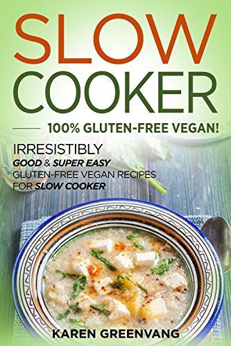 Slow Cooker: 100% GLUTEN-FREE VEGAN!: Irresistibly Good & Super Easy Gluten-Free Vegan Recipes for Slow Cooker (Slow Cooker, Gluten Free Vegan, Plant Pased, Crockpot Recipes) by Karen Greenvang