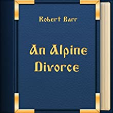 An Alpine Divorce (Annotated) (       UNABRIDGED) by Robert Barr Narrated by Anastasia Bertollo