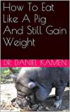 img - for How To Eat Like A Pig And Still Gain Weight book / textbook / text book