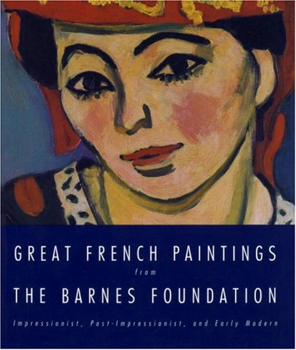 Great French Paintings From The Barnes Foundation: Impressionist, Post-impressionist, and Early Modern, Richard J. Wattenmaker, Anne Distel, Francoise Cachin, Charles S. Moffett, Joseph J. Risbel, Marla Prather, Michel Hoog