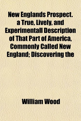 New Englands Prospect. a True, Lively, and Experimentall Description of That Part of America, Commonly Called New England; Discovering the