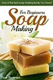 Soap Making for Beginners: One of the Best Soap Making Books You Need (Soap Recipes for Beginners Book 1)