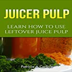 Juicer Pulp: Learn How to Use Leftover Juice Pulp | Patricia A. Carlisle