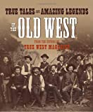 True Tales and Amazing Legends of the Old West: From True West Magazine
