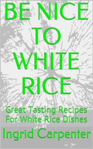 BE NICE TO WHITE RICE: Great Tasting Recipes For White Rice Dishes by Ingrid Carpenter