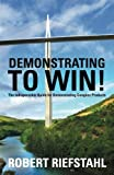 Demonstrating To Win!: The Indespensible Guide for Demonstrating Complex Products