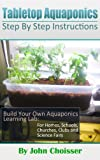 Tabletop Aquaponics -- for Homes, Schools, Churches, Clubs, and Science Fairs