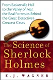 E. J. Wagner The Science of Sherlock Holmes: From Baskerville Hall to the Valley of Fear, the Real Forensics Behind the Great Detective's Greatest Cases