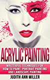 Download Acrylic Painting: Masterful Techniques for How to Paint, Portrait Painting and Landscape Painting (Painting,Oil Painting,Acrylic Painting,Water Color