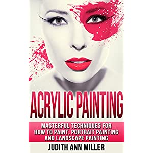 Acrylic Painting: Masterful Techniques for How to Paint, Portrait Painting and Landscape Painting (Painting,Oil Painting,Acrylic Painting,Water Color