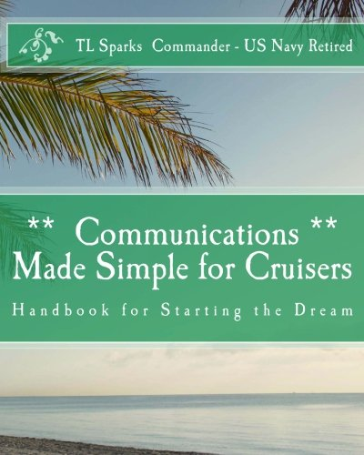 Communications Made Simple for Cruisers: Hand Book for Starting the Dream