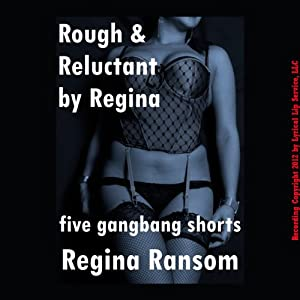 Rough and Reluctant by Regina: Five Gang Bang Shorts | [Regina Ransom]