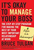 ItÂs Okay to Manage Your Boss: The Step-by-Step Program for Making the Best of Your Most Important Relationship at Work