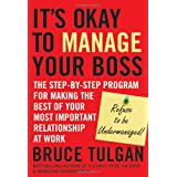 Its Okay to Manage Your Boss: The Step-by-Step Program for Making the Best of Your Most Important Relationship at Work ~ Bruce Tulgan