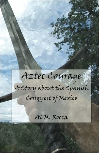 Aztec Courage: A Story about the Spanish Conquest of Mexico written by Al M. Rocca PhD