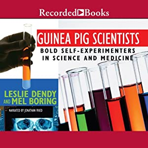 Guinea Pig Scientists: Bold Self-Experimenters in Science and Medicine | [Leslie Dendy, Mel Boring]