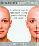 Ramy Gafni's Beauty Therapy: The Ultimate Guide to Looking and Feeling Great While Living with Cancer