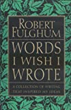 Words I Wish I Wrote: A Collection of Writing That Inspired My Ideas (0060932228) by Fulghum, Robert