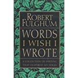 Words I Wish I Wrote: A Collection of Writing That Inspired My Ideas ~ Robert Fulghum