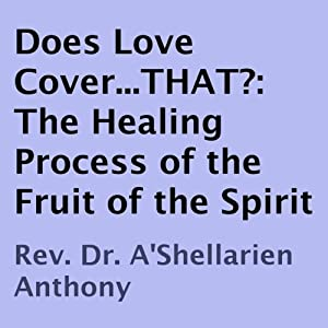 Does Love Cover...THAT?: The Healing Process of the Fruit of the Spirit | [A'Shellarien Anthony]