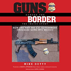 Guns Across the Border: How and Why the U.S. Government Smuggled Guns into Mexico: The Inside Story | [Mike Detty]