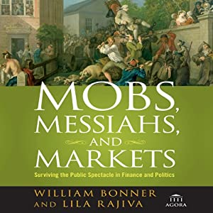 Mobs, Messiahs, and Markets: Surviving the Public Spectacle in Finance and Politics | [William Bonner, Lila Rajiva]