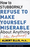 How To Stubbornly Refuse To Make Yourself Miserable About Anything-yes, Anything!, by Albert Ellis