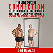 The Unsuspecting Connection Between Binge Eating Disorder and Body Dysmorphic Disorder: How You Can Stop It Dead in Its Tracks (       UNABRIDGED) by Ted Dawson Narrated by Kelly Rhodes