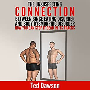 The Unsuspecting Connection Between Binge Eating Disorder and Body Dysmorphic Disorder: How You Can Stop It Dead in Its Tracks Audiobook