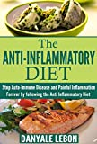 Anti Inflammatory Diet: Stop Auto-Immune Disease and Painful Inflammation Forever by following the Anti Inflammatory Diet