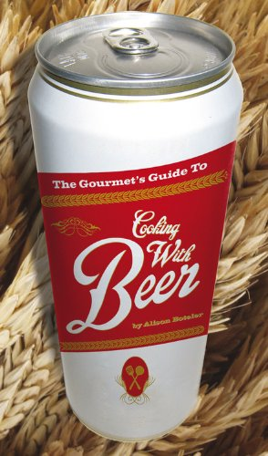 The Gourmet's Guide to Cooking with Beer: How to Use Beer to Take Simple Recipes from Ordinary to Extraordinary
