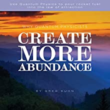 Why Quantum Physicists Create More Abundance (       UNABRIDGED) by Greg Kuhn Narrated by DJ Holte