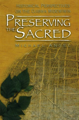 Preserving the Sacred: Historical Perspectives of the Ojibwa Midewiwin (Manitoba Studies in Native History)