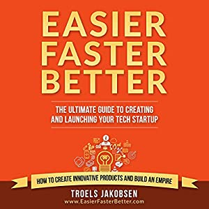 Easier Faster Better: The Ultimate Guide to Creating and Launching Your Tech Startup Hörbuch von Troels Jakobsen Gesprochen von: Randy Streu